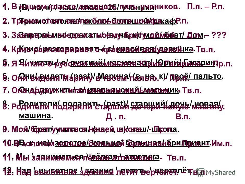 1.(В, на, к) / наш/ класс/ 25/ ученики. 2.Трюмо/ стоять/ около/ большой/ шкаф. 3.Завтра/ мы/ поехать/ (в, на, к)/ мой/ брат/ дом. 4.Крис/ разговаривать/ с/ красивая/ девушка. 5.Я/ читать/ о/ русский/ космонавт/ Юрий/ Гагарин. 6.Они/ видеть (past)/ Ма