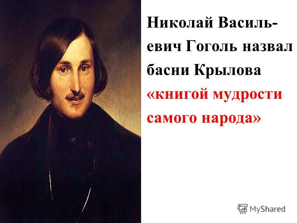 Николай Василь- евич Гоголь назвал басни Крылова «книгой мудрости самого народа»