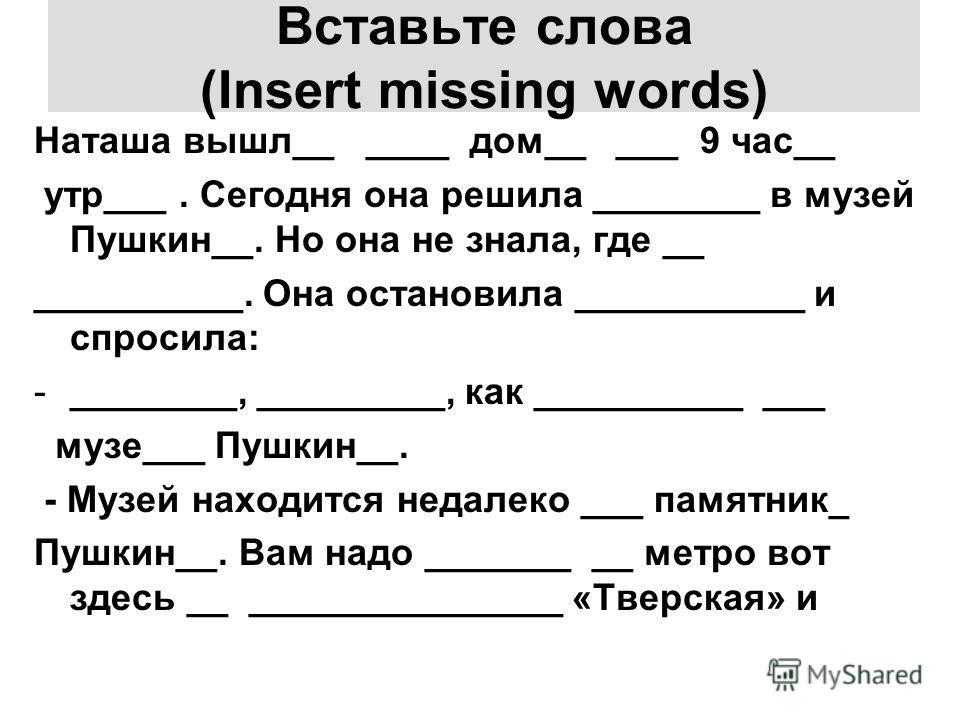 Вставьте слова (Insert missing words) Наташа вышл__ ____ дом__ ___ 9 час__ утр___. Сегодня она решила ________ в музей Пушкин__. Но она не знала, где __ __________. Она остановила ___________ и спросила: -________, _________, как __________ ___ музе_