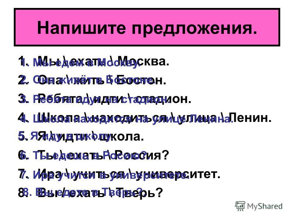 Напишите предложения. 1.Мы \ ехать \ Москва. 2.Она \ жить \ Бостон. 3.Ребята \ идти \ стадион. 4.Школа \ находиться \ улица \ Ленин. 5.Я \ идти \ школа. 6.Ты \ ехать \ Россия? 7.Ира \ учиться \ университет. 8.Вы / ехать \ Тверь? 1. Мы едем в Москву.
