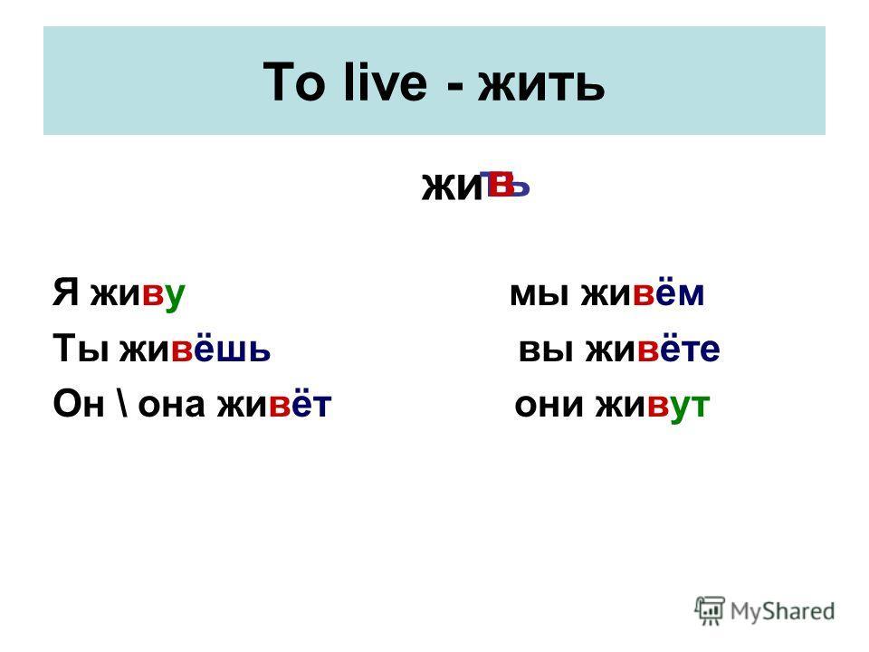 To live - жить Я живу мы живём Ты живёшь вы живёте Он \ она живёт они живут жи тьв