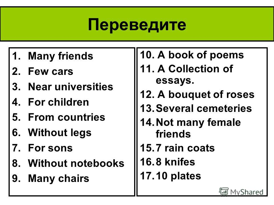 Переведите 1.Many friends 2.Few cars 3.Near universities 4.For children 5.From countries 6.Without legs 7.For sons 8.Without notebooks 9.Many chairs 10. A book of poems 11. A Collection of essays. 12. A bouquet of roses 13.Several cemeteries 14.Not m