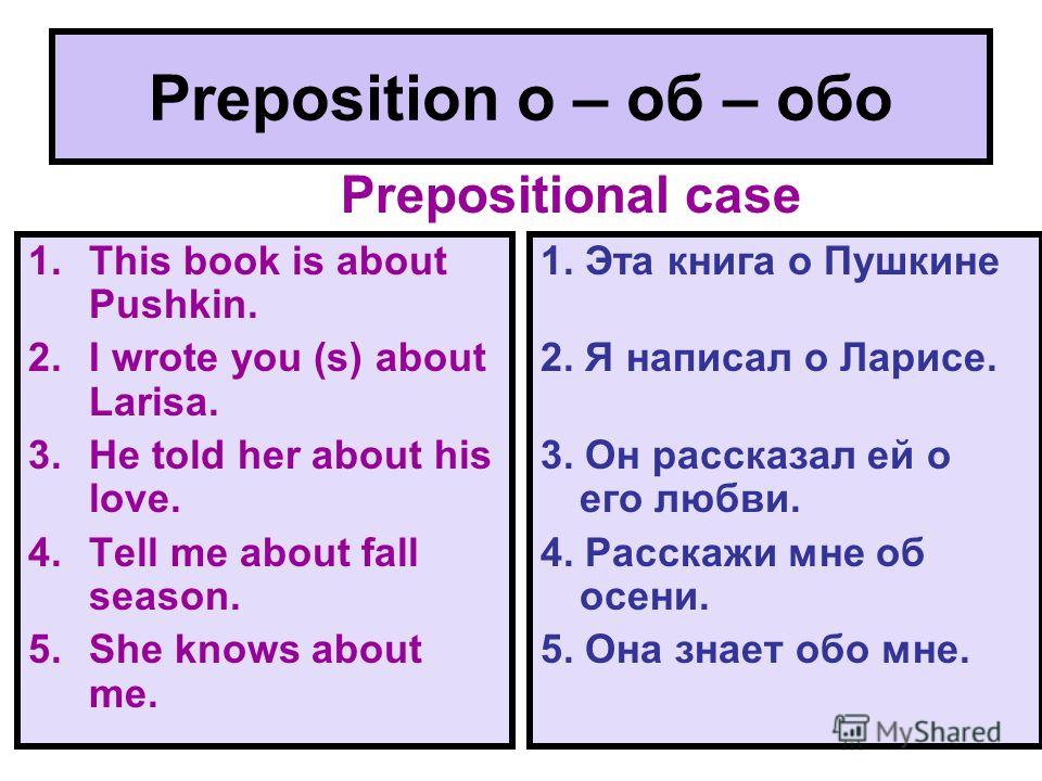 Preposition о – об – обо 1.This book is about Pushkin. 2.I wrote you (s) about Larisa. 3.He told her about his love. 4.Tell me about fall season. 5.She knows about me. 1. Эта книга о Пушкине 2. Я написал о Ларисе. 3. Он рассказал ей о его любви. 4. Р
