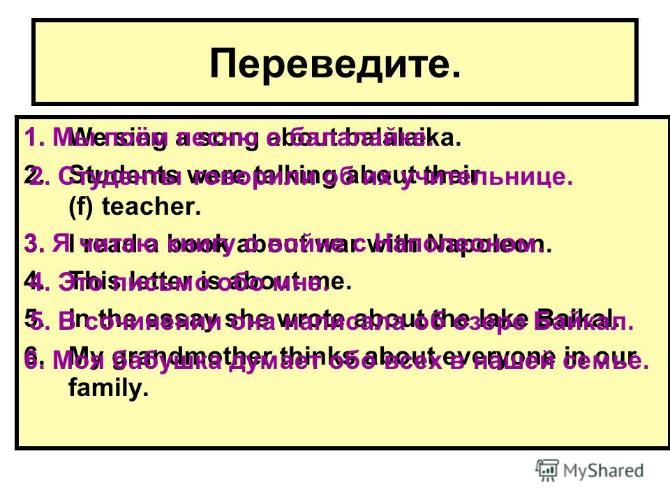 Переведите. 1.We sing a song about balalaika. 2.Students were talking about their (f) teacher. 3.I read a book about war with Napoleon. 4.This letter is about me. 5.In the essay she wrote about the lake Baikal. 6.My grandmother thinks about everyone