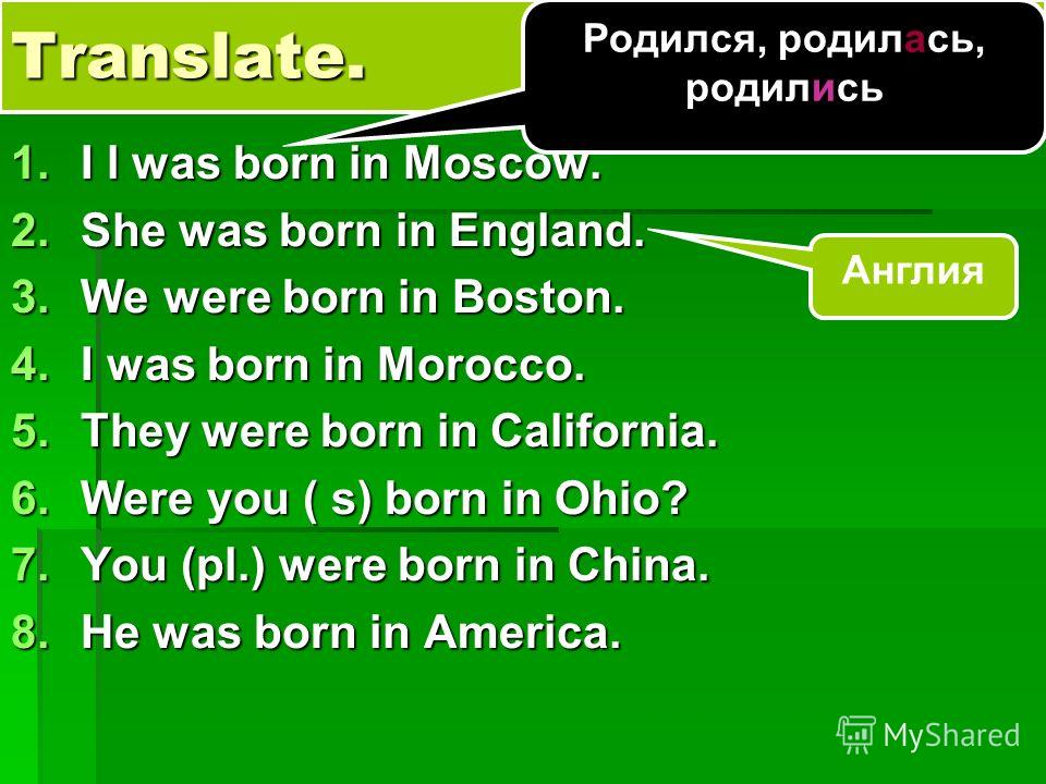 Translate. 1.I l was born in Moscow. 2.She was born in England. 3.We were born in Boston. 4.I was born in Morocco. 5.They were born in California. 6.Were you ( s) born in Ohio? 7.You (pl.) were born in China. 8.He was born in America. Англия Родился,