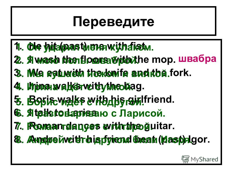Переведите 1.He hit (past) me with fist. 2.I wash the floors with the mop. 3.We eat with the knife and the fork. 4.Irina walks with the bag. 5.Boris walks with his girlfriend. 6.I talk to Larisa. 7.Roman dances with the guitar. 8.Andrei with his frie