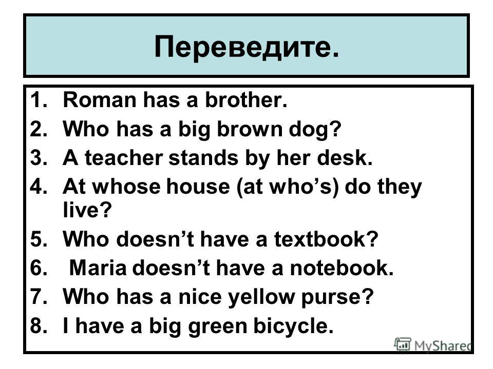 Переведите. 1.Roman has a brother. 2.Who has a big brown dog? 3.A teacher stands by her desk. 4.At whose house (at whos) do they live? 5.Who doesnt have a textbook? 6. Maria doesnt have a notebook. 7.Who has a nice yellow purse? 8.I have a big green