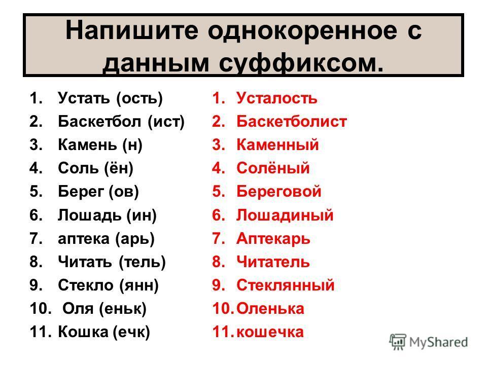 Напишите однокоренное с данным суффиксом. 1.Устать (ость) 2.Баскетбол (ист) 3.Камень (н) 4.Соль (ён) 5.Берег (ов) 6.Лошадь (ин) 7.аптека (арь) 8.Читать (тель) 9.Стекло (янн) 10. Оля (еньк) 11.Кошка (ечк) 1.Усталость 2.Баскетболист 3.Каменный 4.Солёны