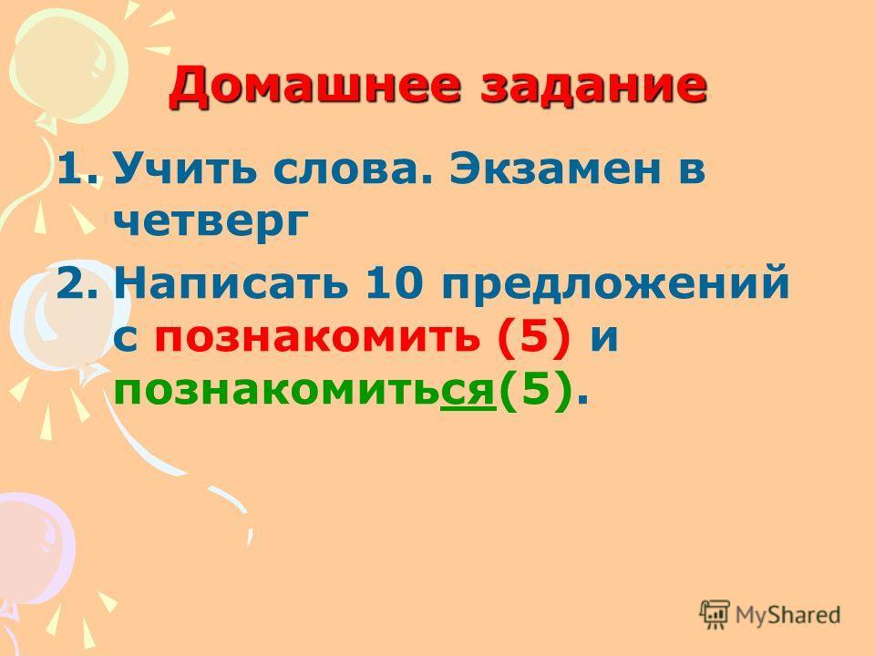 Домашнее задание 1.Учить слова. Экзамен в четверг 2.Написать 10 предложений с познакомить (5) и познакомиться(5).