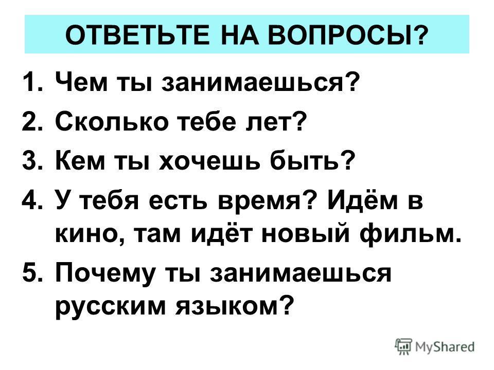 ОТВЕТЬТЕ НА ВОПРОСЫ? 1.Чем ты занимаешься? 2.Сколько тебе лет? 3.Кем ты хочешь быть? 4.У тебя есть время? Идём в кино, там идёт новый фильм. 5.Почему ты занимаешься русским языком?