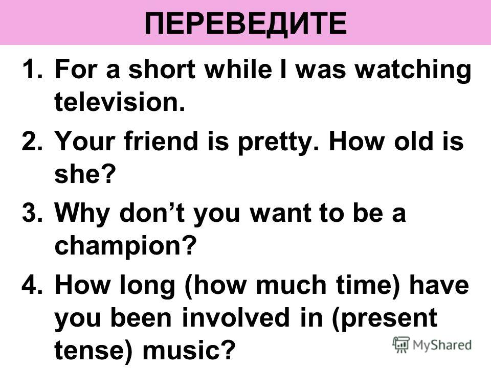 ПЕРЕВЕДИТЕ 1.For a short while I was watching television. 2.Your friend is pretty. How old is she? 3.Why dont you want to be a champion? 4.How long (how much time) have you been involved in (present tense) music?