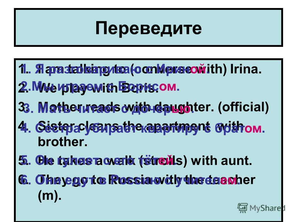 Переведите 1.I am talking to (converse with) Irina. 2.We play with Boris. 3.Mother reads with daughter. (official) 4.Sister cleans the apartment with brother. 5.He takes a walk (strolls) with aunt. 6.They go to Russia with the teacher (m). 1. Я разго