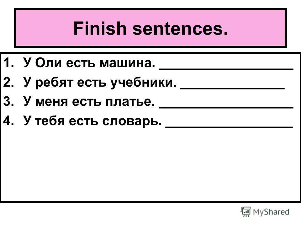 Finish sentences. 1.У Оли есть машина. __________________ 2.У ребят есть учебники. ______________ 3.У меня есть платье. __________________ 4.У тебя есть словарь. _________________