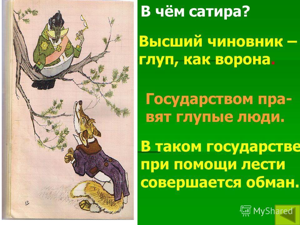 В чём сатира? Высший чиновник – глуп, как ворона. Государством пра- вят глупые люди. В таком государстве при помощи лести совершается обман.
