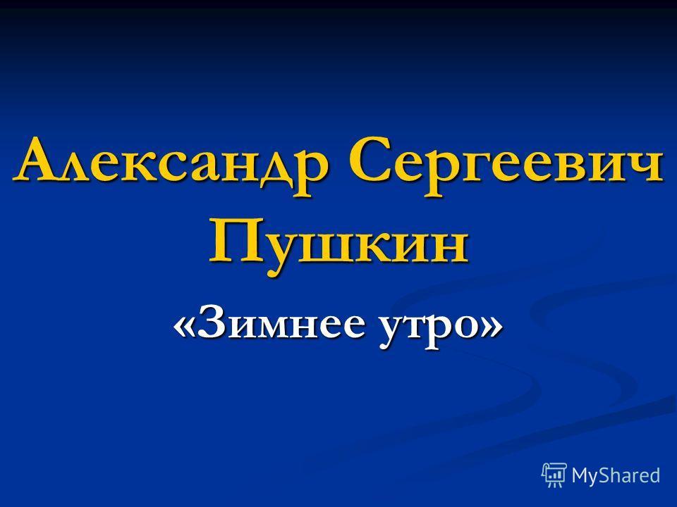 Александр Сергеевич Пушкин «Зимнее утро»