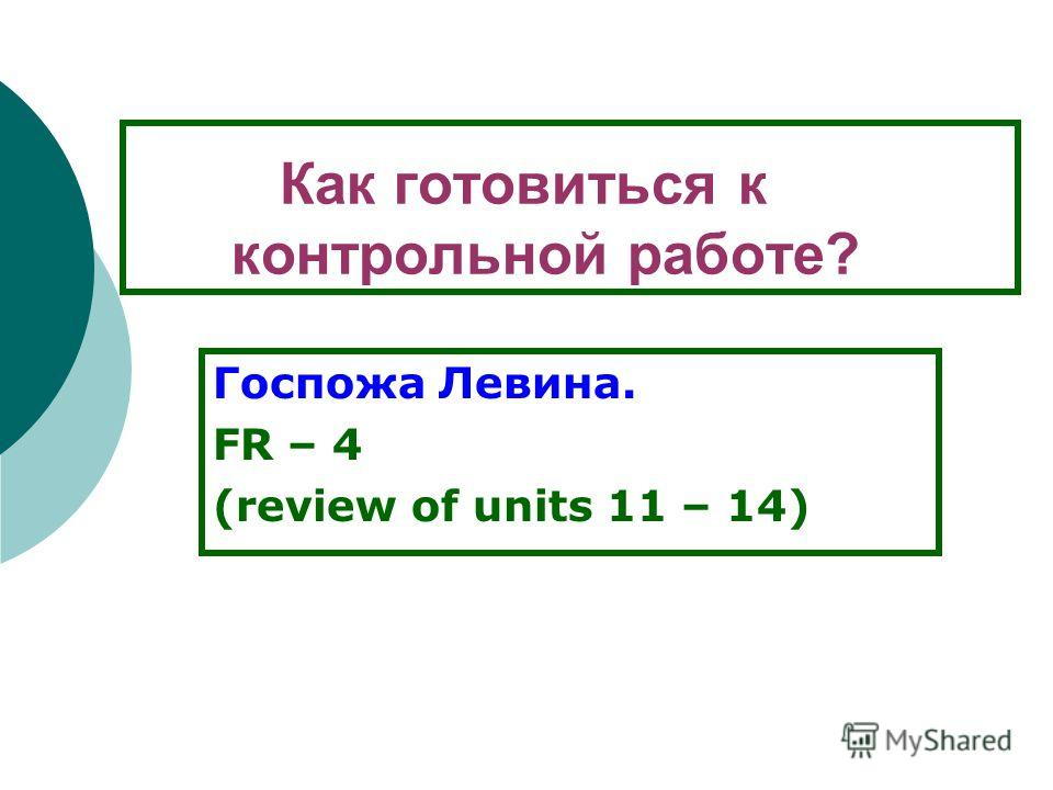 Как готовиться к контрольной работе? Госпожа Левина. FR – 4 (review of units 11 – 14)