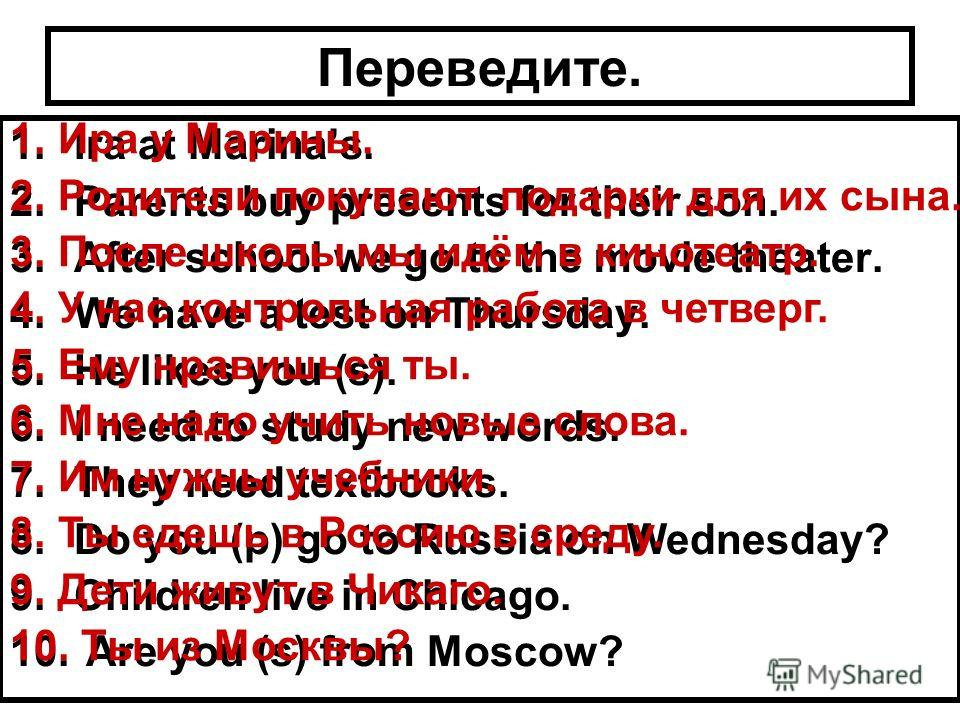 Переведите. 1.Ira at Marinas. 2.Parents buy presents for their son. 3.After school we go to the movie theater. 4.We have a test on Thursday. 5.He likes you (s). 6.I need to study new words. 7.They need textbooks. 8.Do you (p) go to Russia on Wednesda