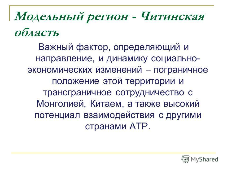 Модельный регион - Читинская область Важный фактор, определяющий и направление, и динамику социально- экономических изменений пограничное положение этой территории и трансграничное сотрудничество с Монголией, Китаем, а также высокий потенциал взаимод