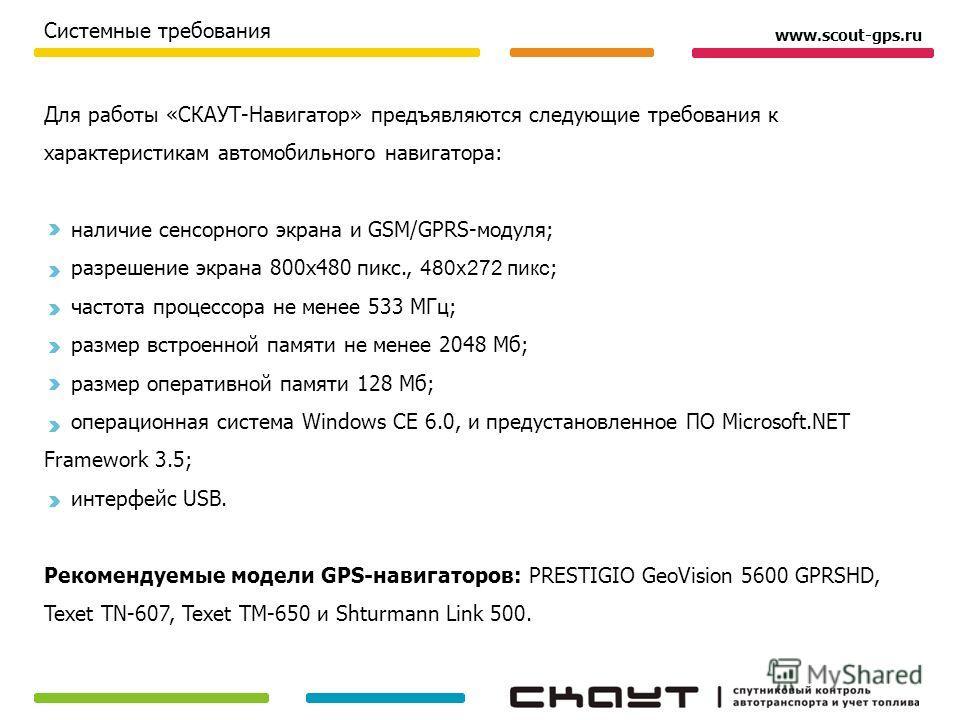 www.scout-gps.ru Для работы «СКАУТ-Навигатор» предъявляются следующие требования к характеристикам автомобильного навигатора: наличие сенсорного экрана и GSM/GPRS-модуля; разрешение экрана 800х480 пикс., 480х272 пикс ; частота процессора не менее 533