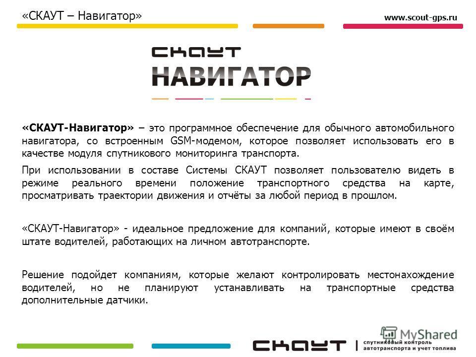 «СКАУТ-Навигатор» – это программное обеспечение для обычного автомобильного навигатора, со встроенным GSM-модемом, которое позволяет использовать его в качестве модуля спутникового мониторинга транспорта. При использовании в составе Системы СКАУТ поз