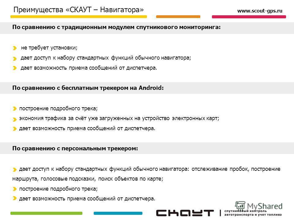 Преимущества «СКАУТ – Навигатора» www.scout-gps.ru По сравнению с традиционным модулем спутникового мониторинга: не требует установки; дает доступ к набору стандартных функций обычного навигатора; дает возможность приема сообщений от диспетчера. По с