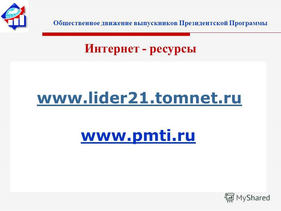 Общественное движение выпускников Президентской Программы www.lider21.tomnet.ru www.pmti.ru Интернет - ресурсы