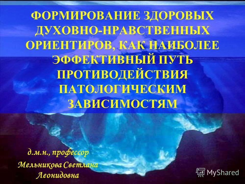 ФОРМИРОВАНИЕ ЗДОРОВЫХ ДУХОВНО-НРАВСТВЕННЫХ ОРИЕНТИРОВ, КАК НАИБОЛЕЕ ЭФФЕКТИВНЫЙ ПУТЬ ПРОТИВОДЕЙСТВИЯ ПАТОЛОГИЧЕСКИМ ЗАВИСИМОСТЯМ д.м.н., профессор Мельникова Светлана Леонидовна