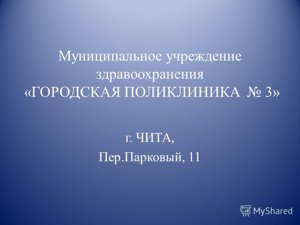 Муниципальное учреждение здравоохранения «ГОРОДСКАЯ ПОЛИКЛИНИКА 3» г. ЧИТА, Пер.Парковый, 11