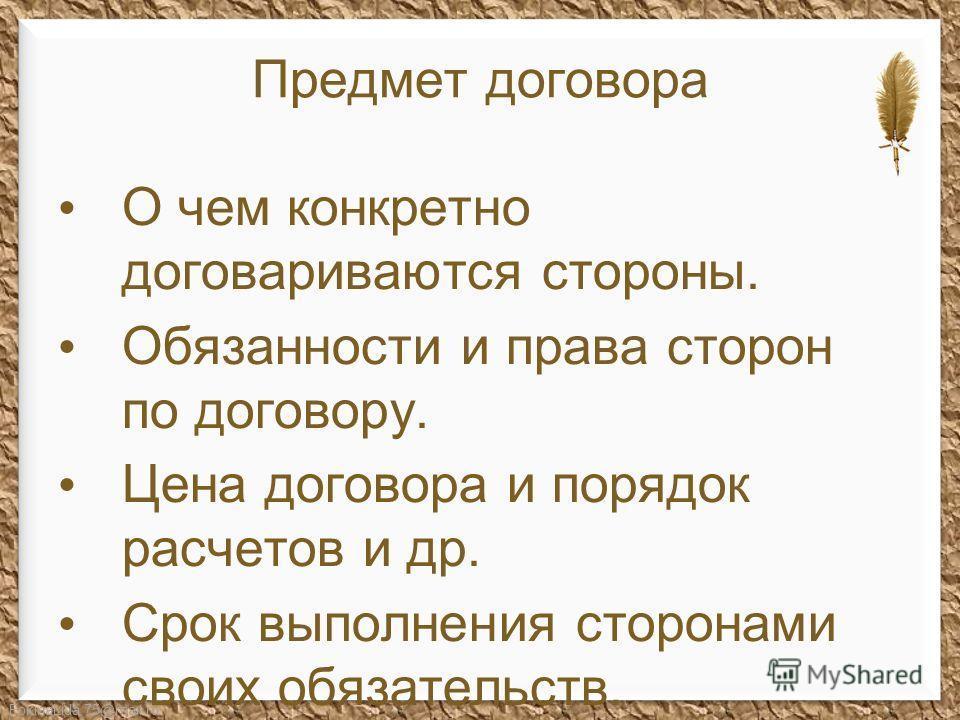FokinaLida.75@mail.ru Предмет договора О чем конкретно договариваются стороны. Обязанности и права сторон по договору. Цена договора и порядок расчетов и др. Срок выполнения сторонами своих обязательств.