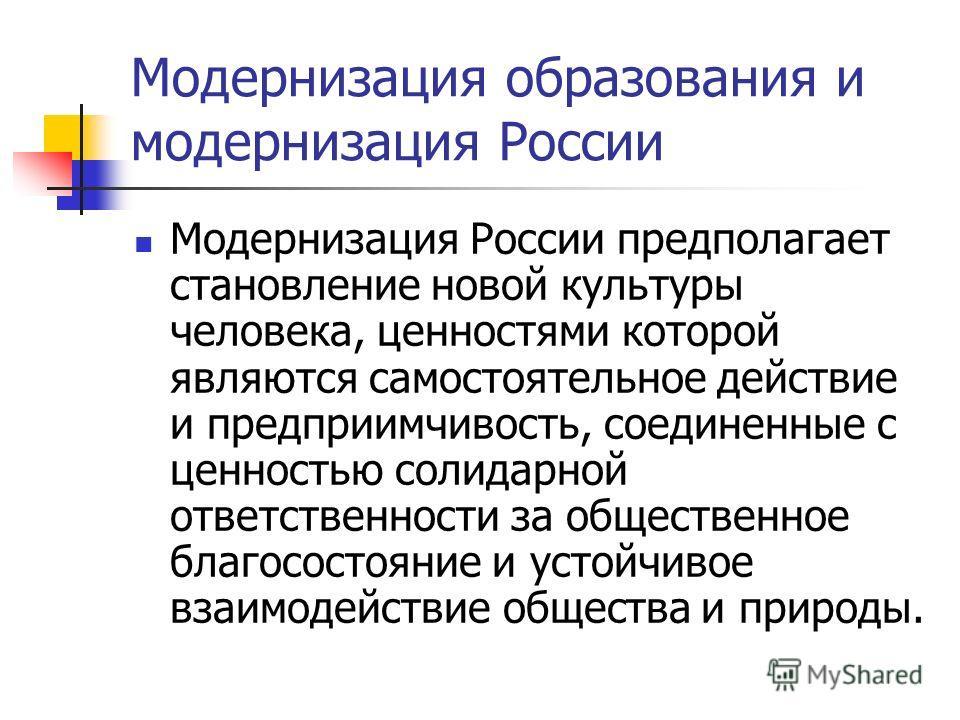 Модернизация образования и модернизация России Модернизация России предполагает становление новой культуры человека, ценностями которой являются самостоятельное действие и предприимчивость, соединенные с ценностью солидарной ответственности за общест