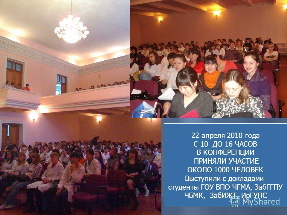 22 апреля 2010 года С 10 ДО 16 ЧАСОВ В КОНФЕРЕНЦИИ ПРИНЯЛИ УЧАСТИЕ ОКОЛО 1000 ЧЕЛОВЕК Выступили с докладами студенты ГОУ ВПО ЧГМА, ЗабГГПУ ЧБМК, ЗабИЖТ, ИрГУПС
