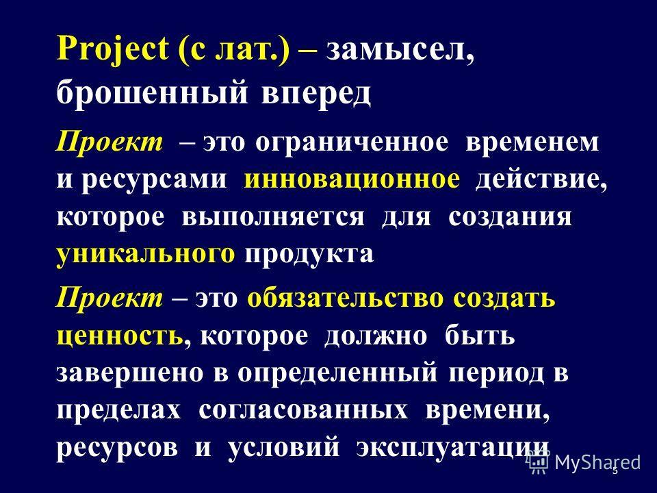 5 Project (с лат.) – замысел, брошенный вперед Проект – это ограниченное временем и ресурсами инновационное действие, которое выполняется для создания уникального продукта Проект – это обязательство создать ценность, которое должно быть завершено в о