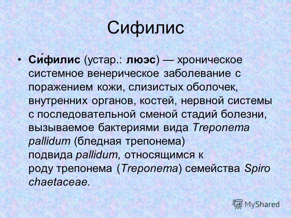 Сифилис Си́филис (устар.: люэс) хроническое системное венерическое заболевание с поражением кожи, слизистых оболочек, внутренних органов, костей, нервной системы с последовательной сменой стадий болезни, вызываемое бактериями вида Treponema pallidum