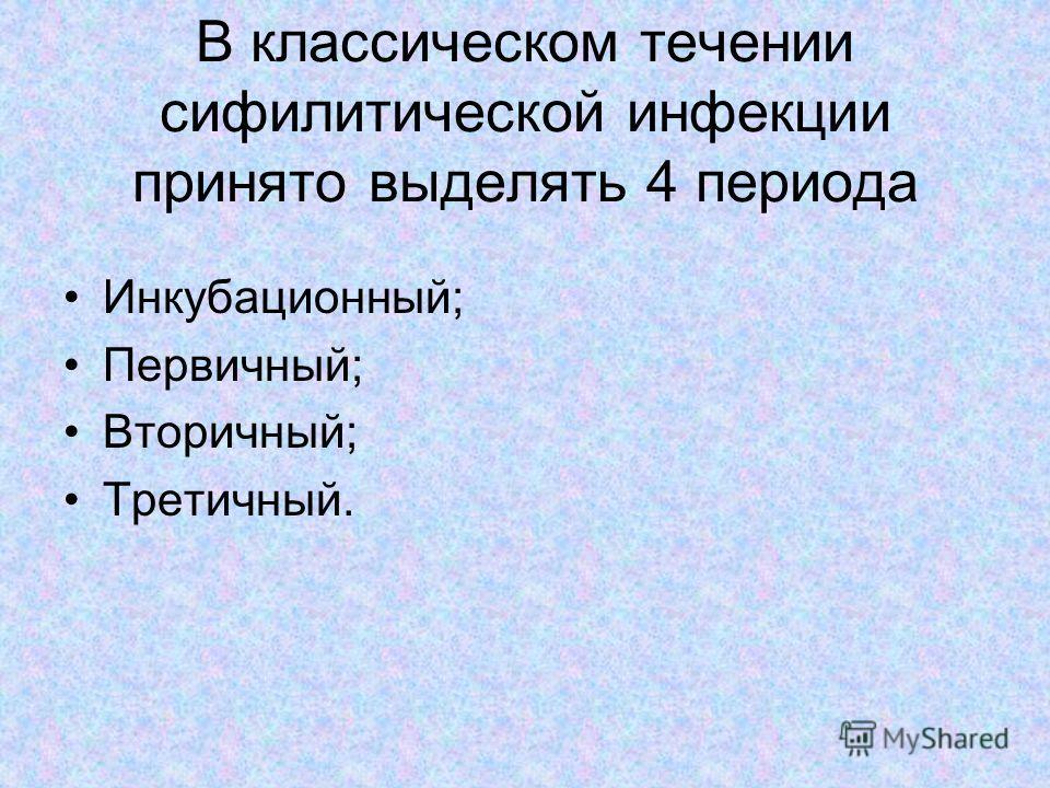 Инкубационный; Первичный; Вторичный; Третичный. В классическом течении сифилитической инфекции принято выделять 4 периода