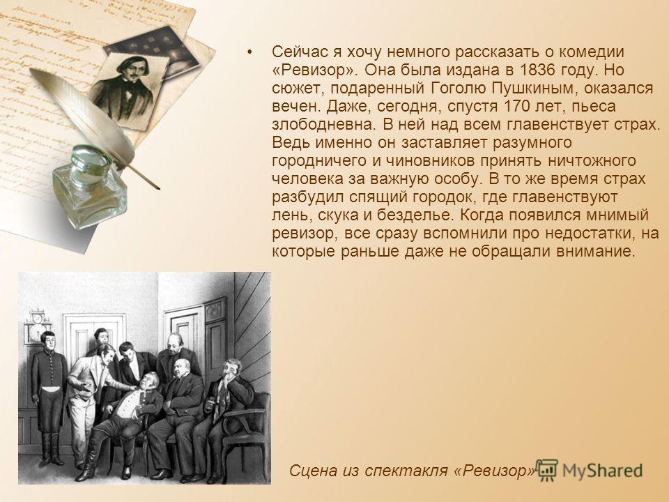 Сейчас я хочу немного рассказать о комедии «Ревизор». Она была издана в 1836 году. Но сюжет, подаренный Гоголю Пушкиным, оказался вечен. Даже, сегодня, спустя 170 лет, пьеса злободневна. В ней над всем главенствует страх. Ведь именно он заставляет ра