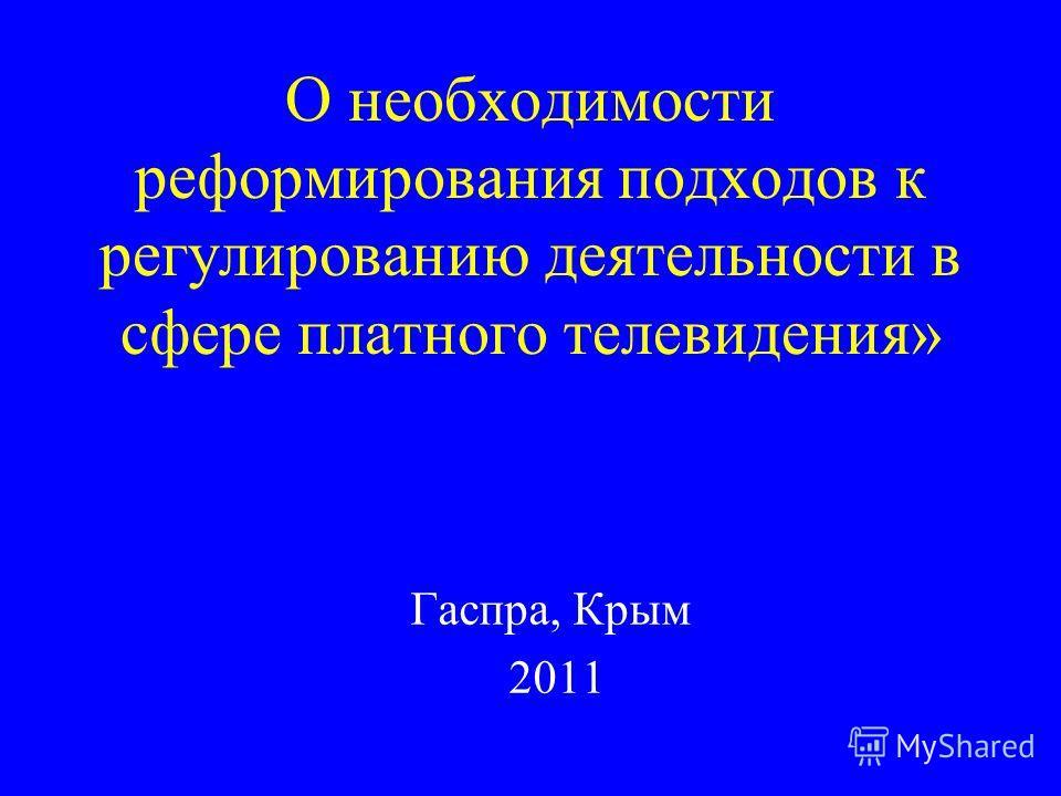 О необходимости реформирования подходов к регулированию деятельности в сфере платного телевидения» Гаспра, Крым 2011