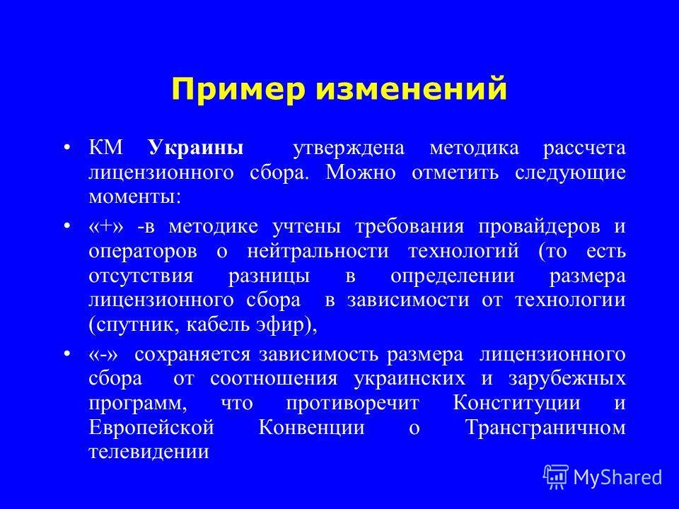Пример изменений КМ Украины утверждена методика рассчета лицензионного сбора. Можно отметить следующие моменты: «+» -в методике учтены требования провайдеров и операторов о нейтральности технологий (то есть отсутствия разницы в определении размера ли