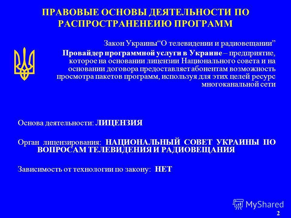 ПРАВОВЫЕ ОСНОВЫ ДЕЯТЕЛЬНОСТИ ПО РАСПРОСТРАНЕНЕИЮ ПРОГРАММ Закон УкраиныО телевидении и радиовещании Провайдер программной услуги в Украине – предприятие, которое на основании лицензии Национального совета и на основании договора предоставляет абонент