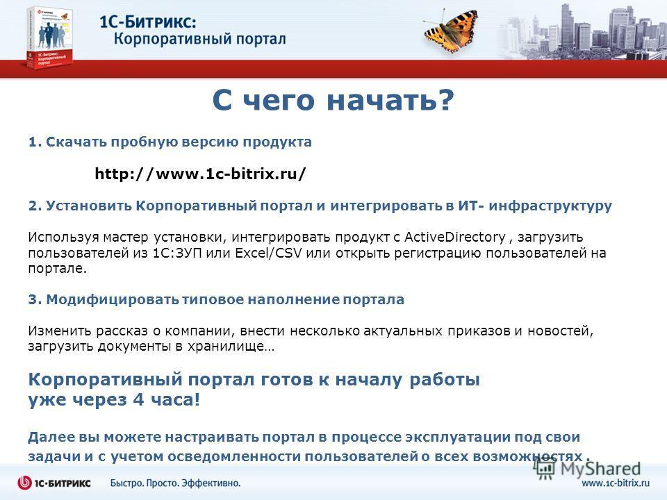 С чего начать? 1. Скачать пробную версию продукта http://www.1c-bitrix.ru/ 2. Установить Корпоративный портал и интегрировать в ИТ- инфраструктуру Используя мастер установки, интегрировать продукт с ActiveDirectory, загрузить пользователей из 1С:ЗУП