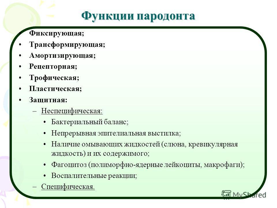 Функции пародонта Фиксирующая; Трансформирующая; Амортизирующая; Рецепторная; Трофическая; Пластическая; Защитная: –Неспецифическая: Бактериальный баланс; Непрерывная эпителиальная выстилка; Наличие омывающих жидкостей (слюна, кревикулярная жидкость)