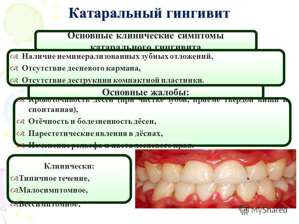 Катаральный гингивит Основные клинические симптомы катарального гингивита Кровоточивость дёсен (при чистке зубов, приёме твёрдой пищи и спонтанная), Отёчность и болезненность дёсен, Парестетические явления в дёснах, Изменение рельефа и цвета десневог