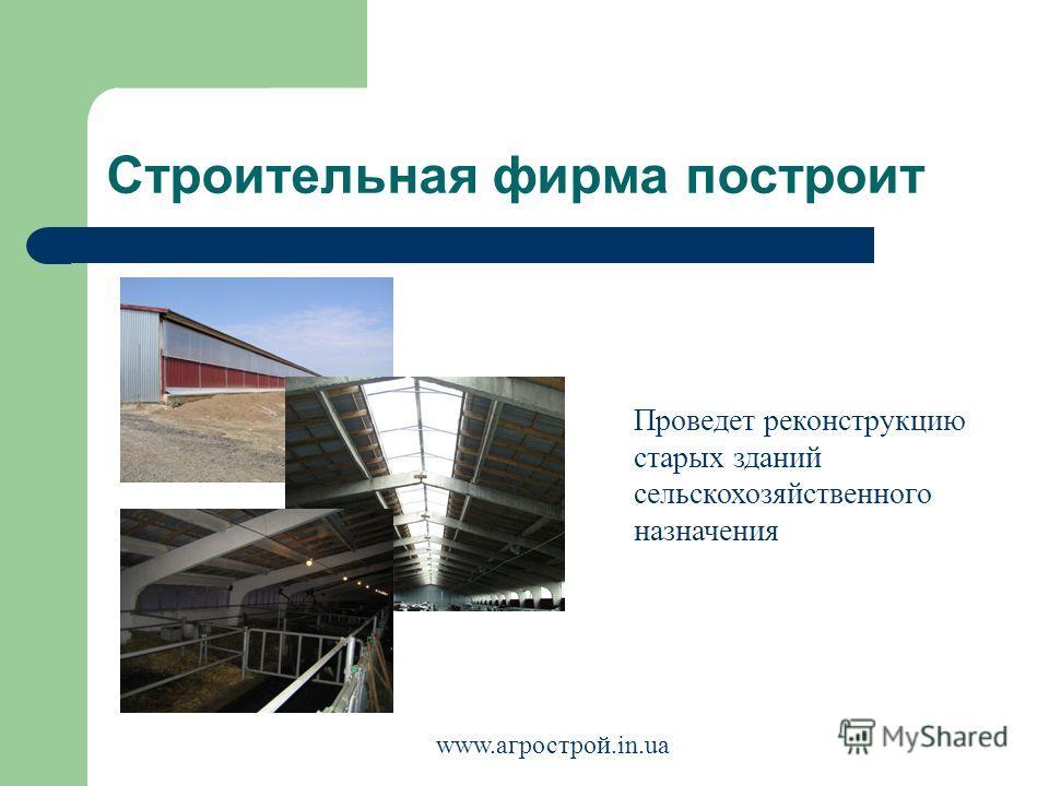 Строительная фирма построит Проведет реконструкцию старых зданий сельскохозяйственного назначения www.агрострой.in.ua