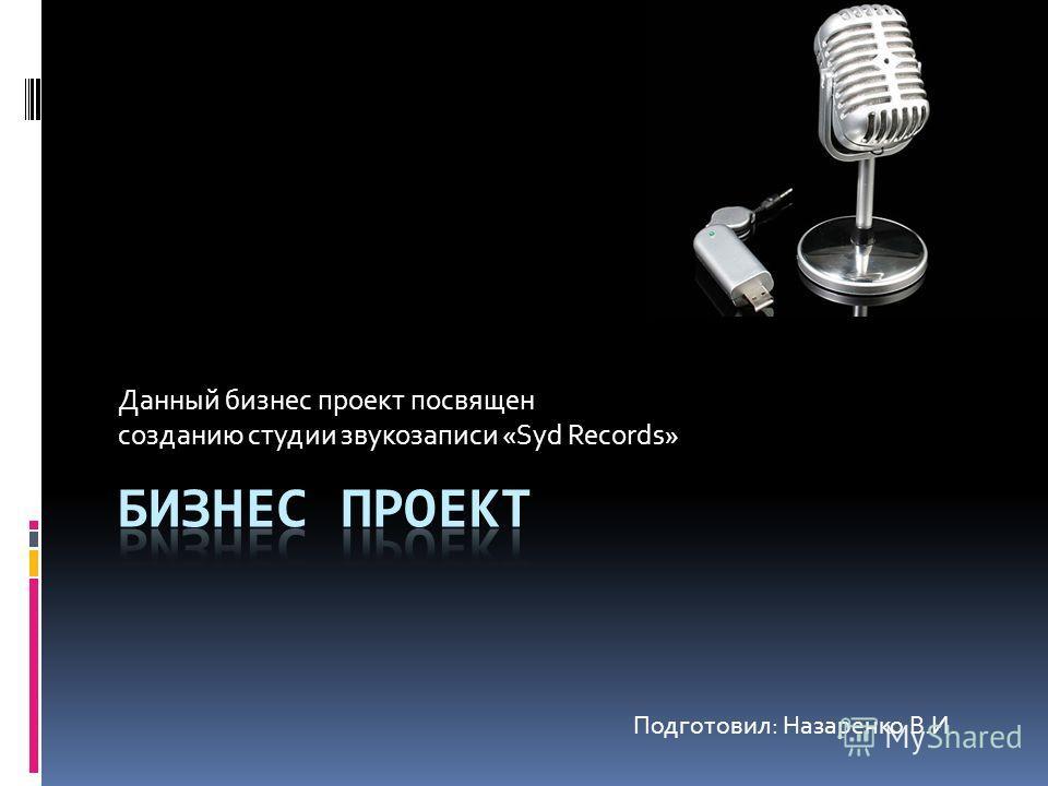 Данный бизнес проект посвящен созданию студии звукозаписи «Syd Records» Подготовил: Назаренко В.И.