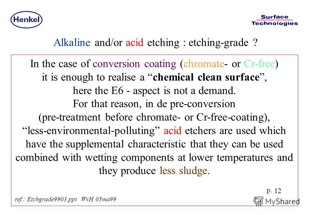 p. 12 In the case of conversion coating (chromate- or Cr-free) it is enough to realise a chemical clean surface, here the E6 - aspect is not a demand. For that reason, in de pre-conversion (pre-treatment before chromate- or Cr-free-coating), less-env