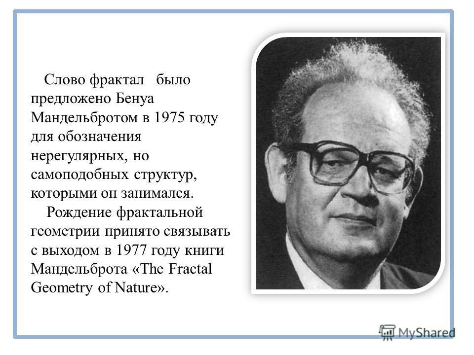 Слово фрактал было предложено Бенуа Мандельбротом в 1975 году для обозначения нерегулярных, но самоподобных структур, которыми он занимался. Рождение фрактальной геометрии принято связывать с выходом в 1977 году книги Мандельброта «The Fractal Geomet