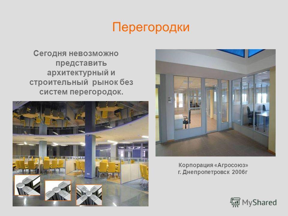 Перегородки Сегодня невозможно представить архитектурный и строительный рынок без систем перегородок. Корпорация «Агросоюз» г. Днепропетровск 2006г