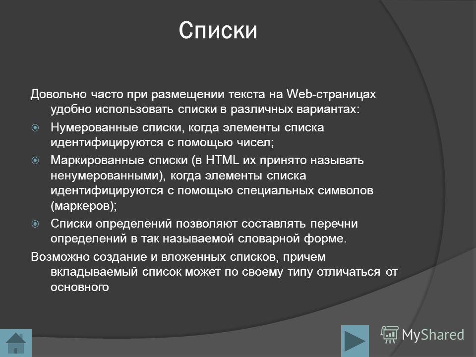 Списки Довольно часто при размещении текста на Web-страницах удобно использовать списки в различных вариантах: Нумерованные списки, когда элементы списка идентифицируются с помощью чисел; Маркированные списки (в HTML их принято называть ненумерованны