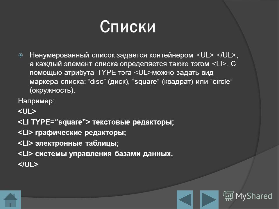 Списки Ненумерованный список задается контейнером, а каждый элемент списка определяется также тэгом. С помощью атрибута TYPE тэга можно задать вид маркера списка: disc (диск), square (квадрат) или circle (окружность). Например: текстовые редакторы; г