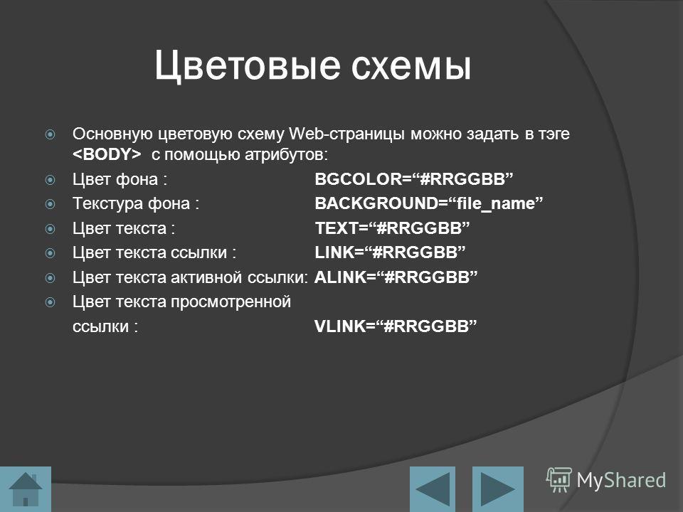 Цветовые схемы Основную цветовую схему Web-страницы можно задать в тэге с помощью атрибутов: Цвет фона :BGCOLOR=#RRGGBB Текстура фона :BACKGROUND=file_name Цвет текста :TEXT=#RRGGBB Цвет текста ссылки :LINK=#RRGGBB Цвет текста активной ссылки:ALINK=#
