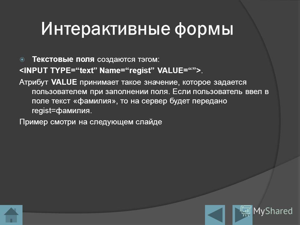 Интерактивные формы Текстовые поля создаются тэгом:. Атрибут VALUE принимает такое значение, которое задается пользователем при заполнении поля. Если пользователь ввел в поле текст «фамилия», то на сервер будет передано regist=фамилия. Пример смотри